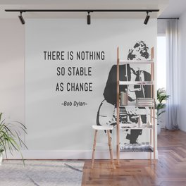 There is nothing so stable as change- Bob Dylan Wall Mural