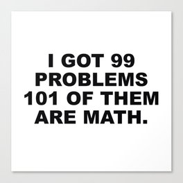 I Got 99 Problems 101 Of Them Are Math Canvas Print