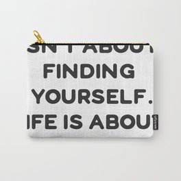 Life isn't about finding yourself. Life is about creating yourself. Carry-All Pouch