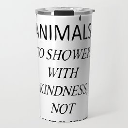 Animals: To shower with kindness NOT condiments. Travel Mug