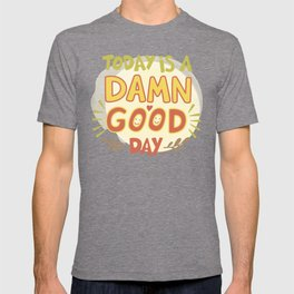 Today is a damn good day! T-shirt