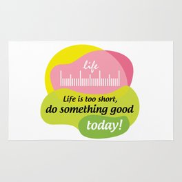 Life is too short, do something good today! Rug