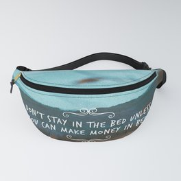 Don't stay in the bed unless you can make money in bed. Fanny Pack