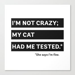 I'm Not Crazy; My Cat Had Me Tested. She Says I'm Fine. Canvas Print