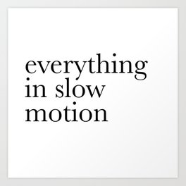 everything in slow motion Art Print