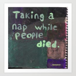 """Taking a nap while people died""  Art Print"