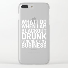 What I Do When I am Blackout Drunk is None of My Business (Black & White) Clear iPhone Case