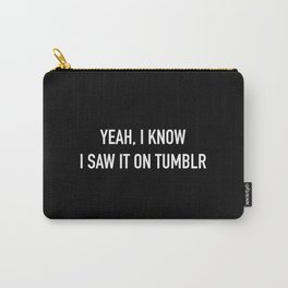 yeah, I know I saw it on Tumblr Carry-All Pouch