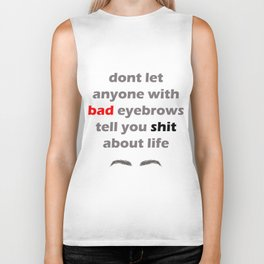 Don't let anyone with bad eyebrows tell you shit about life Biker Tank