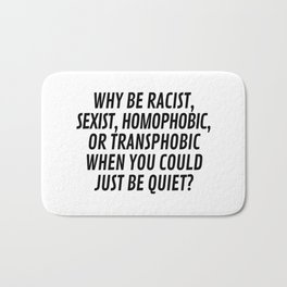 Why Be Racist, Sexist, Homophobic, or Transphobic When You Could Just Be Quiet? Bath Mat