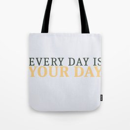 Every Day is Your Day Tote Bag