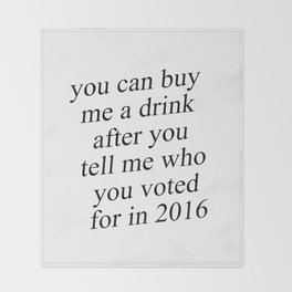 You Can Buy Me a Drink After You Tell Me Who You Voted for in 2016 Throw Blanket