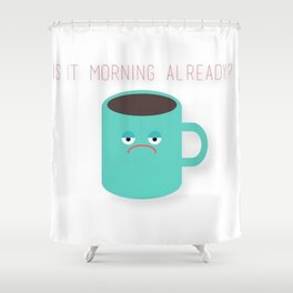 Morning Already? Shower Curtain
