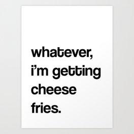 whatever, i'm getting cheese fries.  Art Print