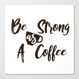 Be Strong As A Coffee Canvas Print
