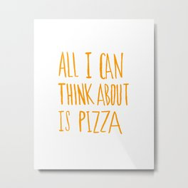 All I Can Think About Is Pizza Metal Print