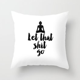 Let That Shit Go,Relax,Buddha,Inspirational Quote,Meditation,Zen,Yoga,Motivational Poster,Wall Art Throw Pillow