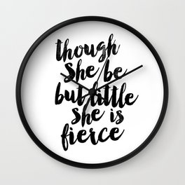 Though She Be But Little She Is Fierce black and white typography poster home decor bedroom wall art Wall Clock