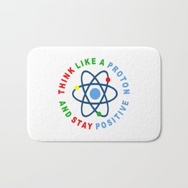 THINK LIKE A PROTON AND STAY POSITIVE Bath Mat