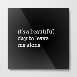 It's a beautiful day to leave me alone Metal Print