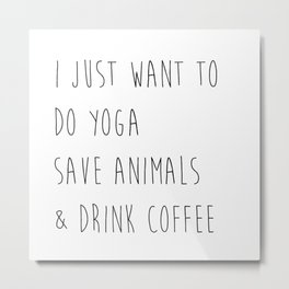 I just want to do yoga, save animals, and drink coffee  Metal Print