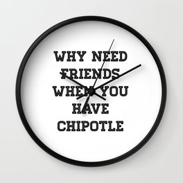 why need friends when you have chipotle Wall Clock