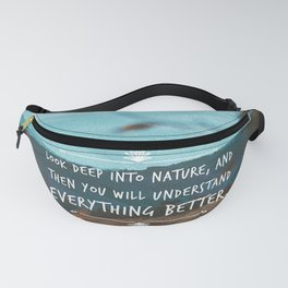 Look deep into nature, and then you will understand everything better. Fanny Pack