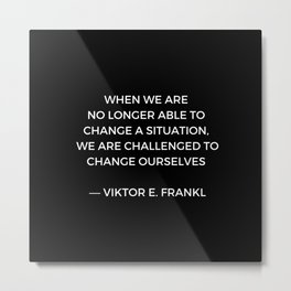 Stoic Wisdom Quotes - Viktor Frankl - When we are no longer able to change the situation (Black Back Metal Print