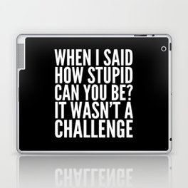 When I Said How Stupid Can You Be? It Wasn't a Challenge (Black & White) Laptop & iPad Skin