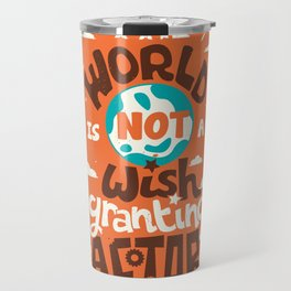 The World is Not a Wish Granting Factory Travel Mug