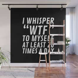 I Whisper WTF to Myself at Least 20 Times a Day (Black & White) Wall Mural