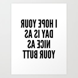 I HOPE YOUR DAY IS AS NICE AS YOUR BUTT (Mirror Text) Art Print