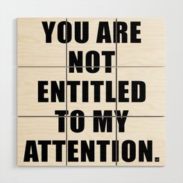 YOU ARE NOT ENTITLED TO MY ATTENTION. Wood Wall Art