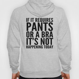 IF IT REQUIRES PANTS OR A BRA IT'S NOT HAPPENING TODAY Hoody