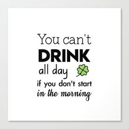 you can't drink all day if you don't start in the morning Canvas Print