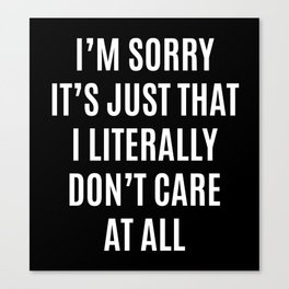 I'M SORRY IT'S JUST THAT I LITERALLY DON'T CARE AT ALL (Black & White) Canvas Print