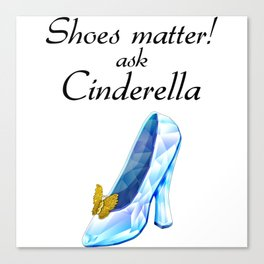 Shoes matter! Ask Cinderella Canvas Print
