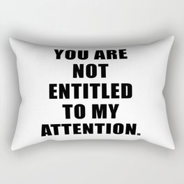 YOU ARE NOT ENTITLED TO MY ATTENTION. Rectangular Pillow