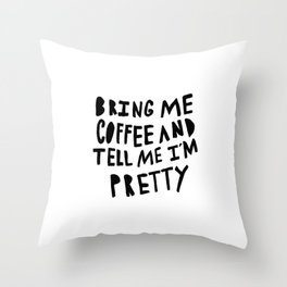 Bring me coffee and tell me I'm pretty - typography Throw Pillow