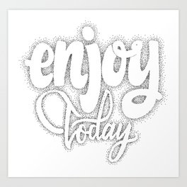 Enjoy today  - hand drawn dotwork, calligraphy and lettering Art Print