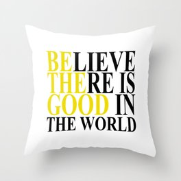 Believe There Is Good In The World - Be The Good Throw Pillow