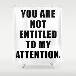 YOU ARE NOT ENTITLED TO MY ATTENTION. Shower Curtain