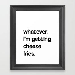 whatever, i'm getting cheese fries.  Framed Art Print