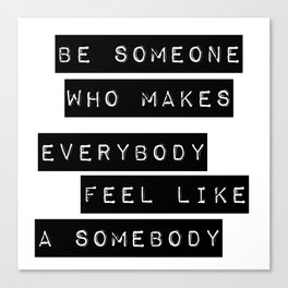 Be someone who makes everybody feel like a somebody Canvas Print