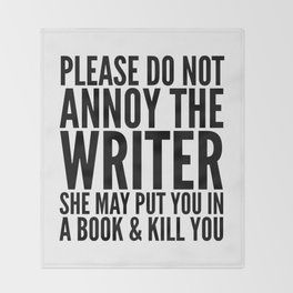 Please do not annoy the writer. She may put you in a book and kill you. Throw Blanket