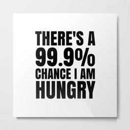 THERE'S A 99.9% PERCENT CHANCE I AM HUNGRY Metal Print