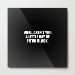 aren't you a ray of pitch black funny quote Metal Print