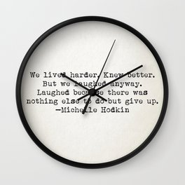 """We lived harder. Knew better. But we laughed anyway..."" -Michelle Hodkins Wall Clock"