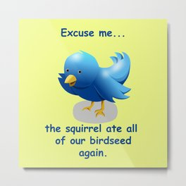 Excuse me....the squirrel ate all of our birdseed again. Metal Print
