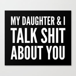 My Daughter & I Talk Shit About You (Black & White) Canvas Print